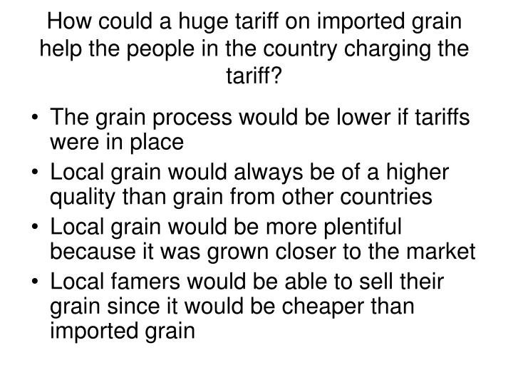 How could a huge tariff on imported grain help the people in the country charging the tariff?