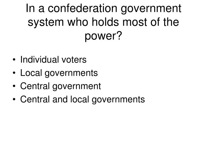 In a confederation government system who holds most of the power?