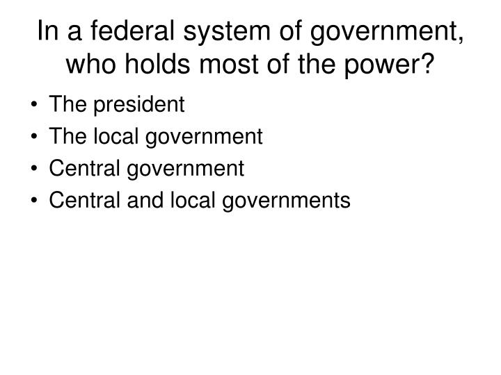 In a federal system of government, who holds most of the power?