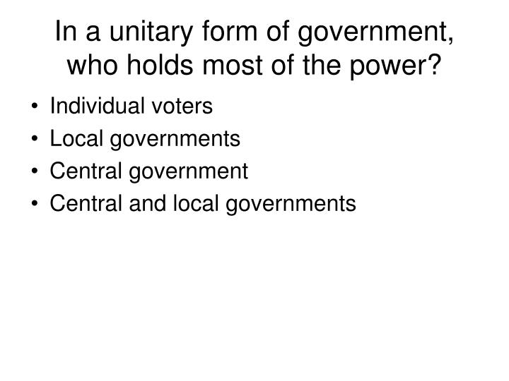 In a unitary form of government, who holds most of the power?