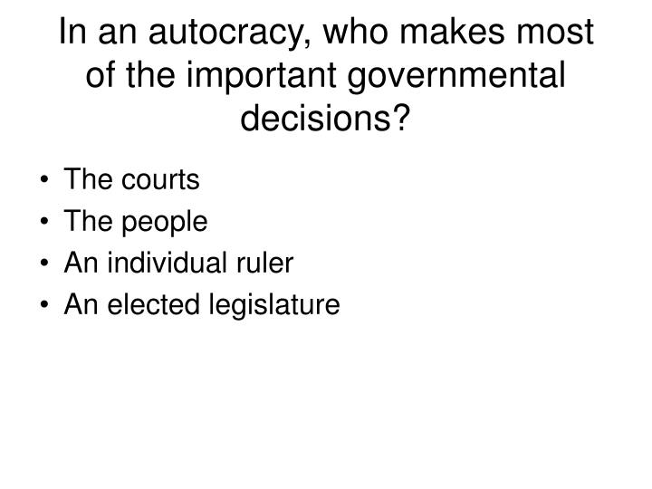 In an autocracy, who makes most of the important governmental decisions?