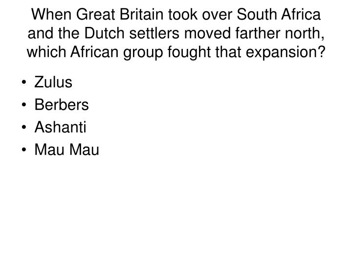 When Great Britain took over South Africa and the Dutch settlers moved farther north, which African group fought that expansion?