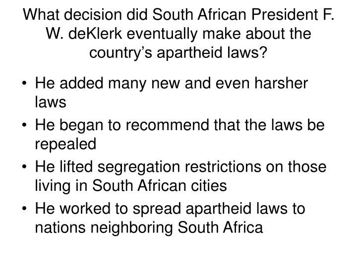 What decision did South African President F. W. deKlerk eventually make about the country's apartheid laws?