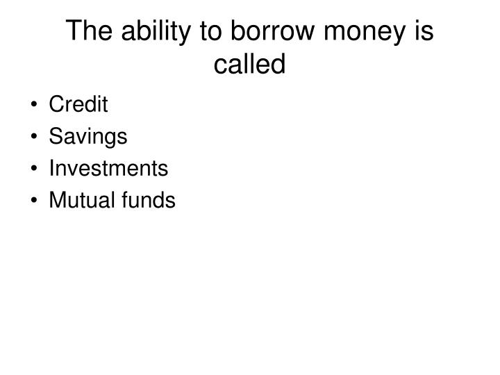 The ability to borrow money is called