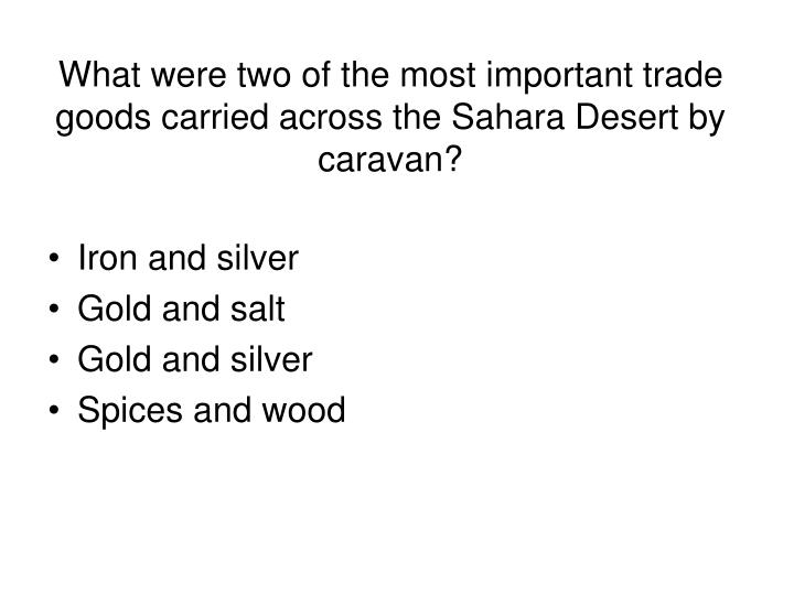 What were two of the most important trade goods carried across the Sahara Desert by caravan?