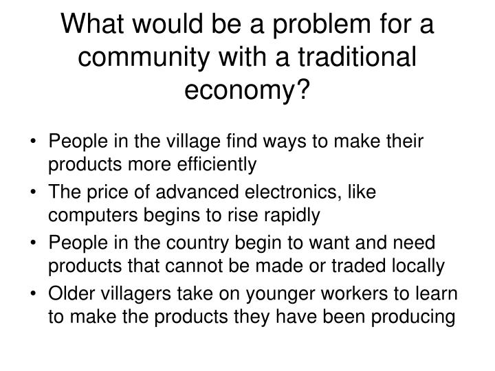 What would be a problem for a community with a traditional economy?