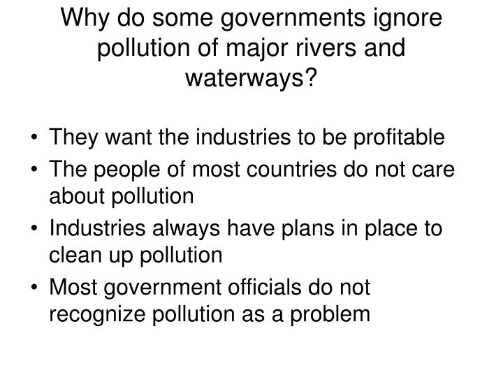 Why do some governments ignore pollution of major rivers and waterways?