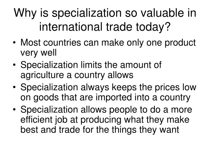 Why is specialization so valuable in international trade today?