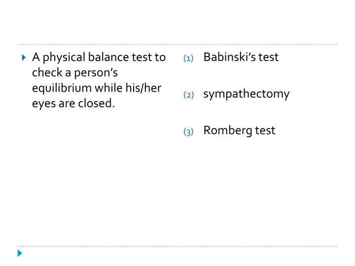 A physical balance test to check a person's equilibrium while his/her eyes are closed.