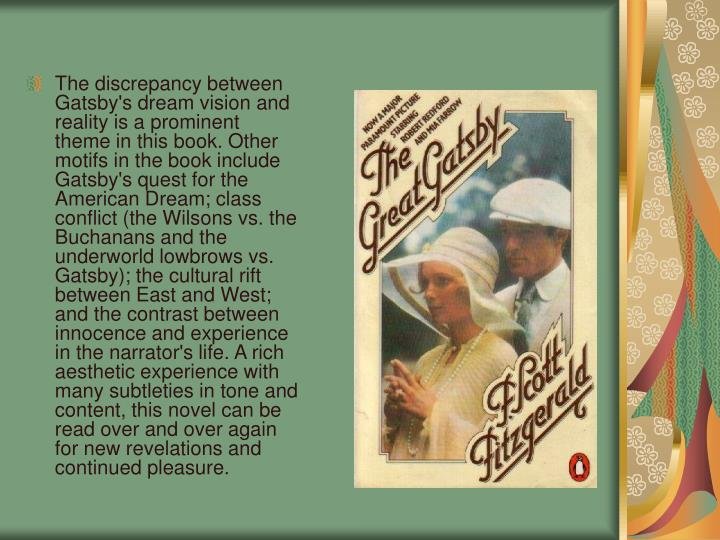 The discrepancy between Gatsby's dream vision and reality is a prominent theme in this book. Other motifs in the book include Gatsby's quest for the American Dream; class conflict (the Wilsons vs. the Buchanans and the underworld lowbrows vs. Gatsby); the cultural rift between East and West; and the contrast between innocence and experience in the narrator's life. A rich aesthetic experience with many subtleties in tone and content, this novel can be read over and over again for new revelations and continued pleasure.