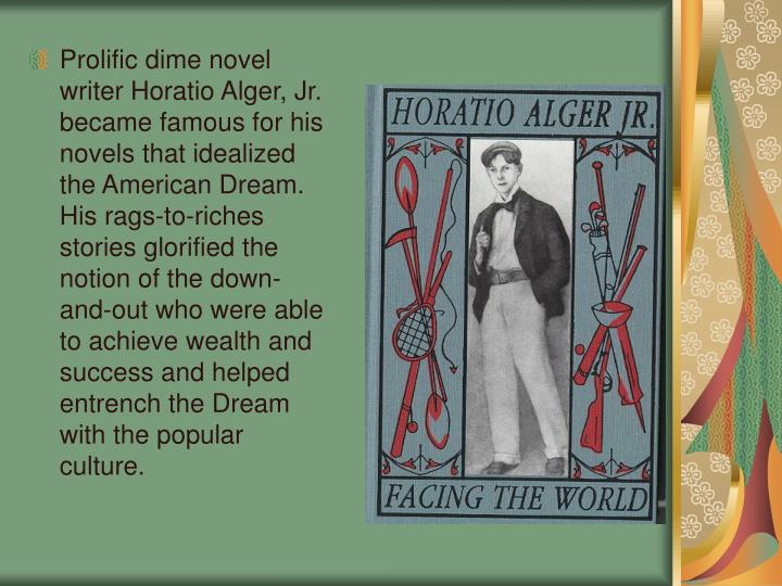 Prolific dime novel writer Horatio Alger, Jr. became famous for his novels that idealized the American Dream. His rags-to-riches stories glorified the notion of the down-and-out who were able to achieve wealth and success and helped entrench the Dream with the popular culture.