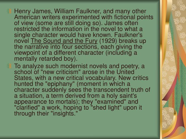 Henry James, William Faulkner, and many other American writers experimented with fictional points of view (some are still doing so). James often restricted the information in the novel to what a single character would have known. Faulkner's novel