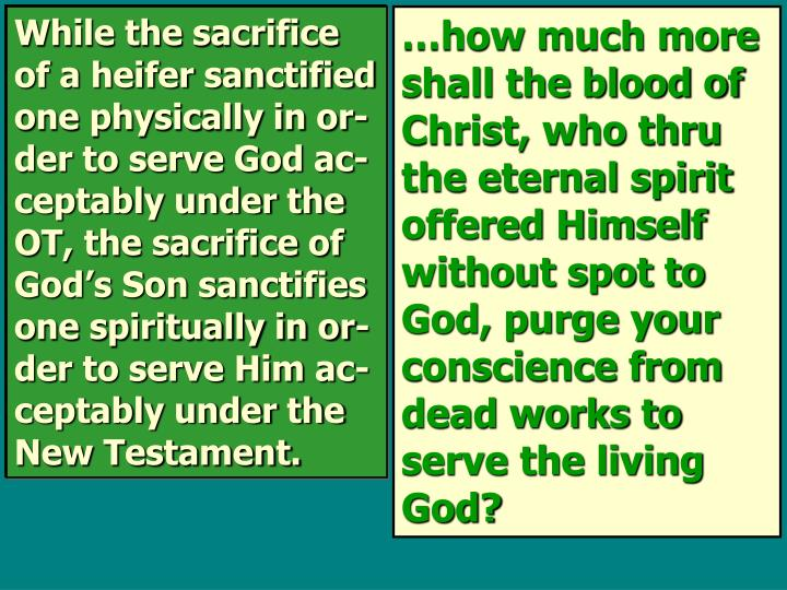 While the sacrifice of a heifer sanctified one physically in or-der to serve God ac-ceptably under the OT, the sacrifice of God's Son sanctifies one spiritually in or-der to serve Him ac-ceptably under the New Testament.