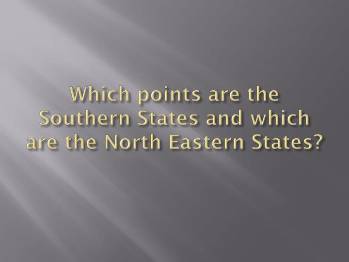 Which points are the Southern States and which are the North Eastern States?