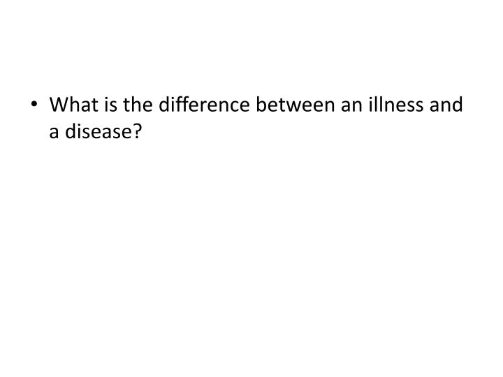 What is the difference between an illness and a disease?
