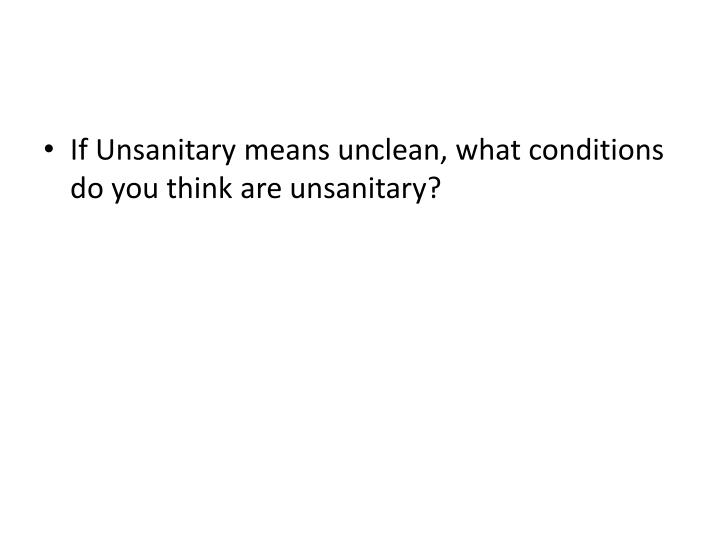 If Unsanitary means unclean, what conditions do you think are unsanitary?