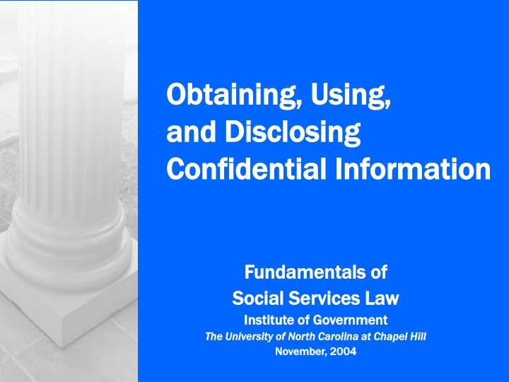 Obtaining using and disclosing confidential information