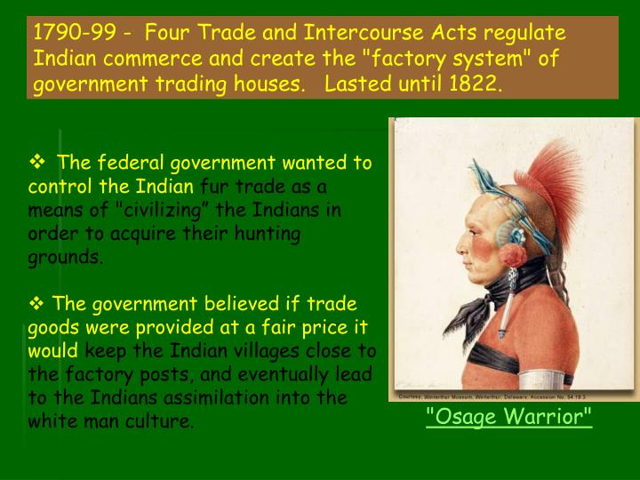 "1790-99 -  Four Trade and Intercourse Acts regulate Indian commerce and create the ""factory system"" of government trading houses.   Lasted until 1822."