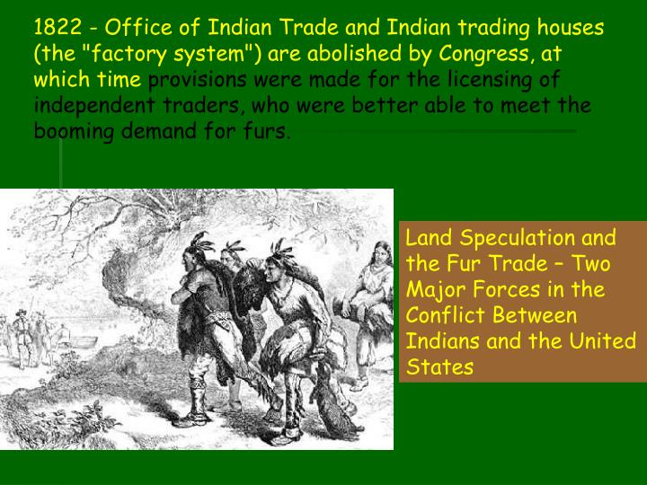 "1822 - Office of Indian Trade and Indian trading houses (the ""factory system"") are abolished by Congress, at which time"