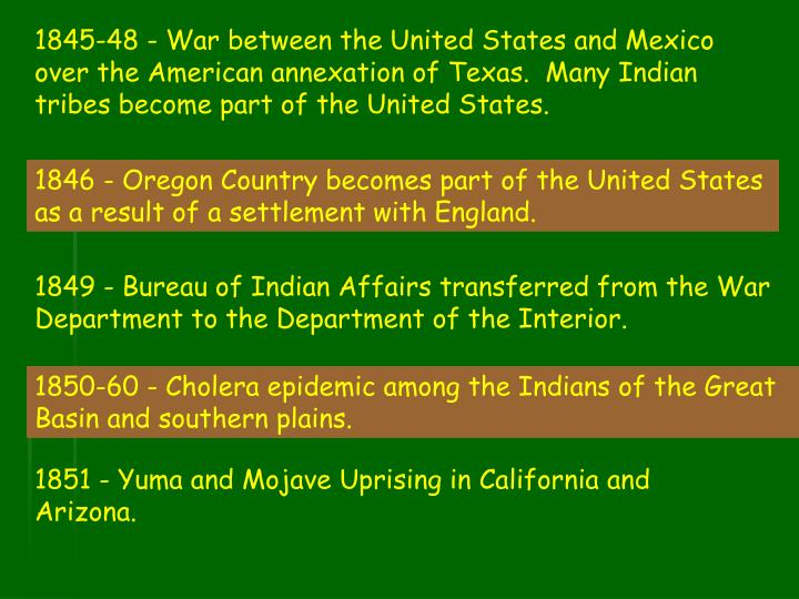 1845-48 - War between the United States and Mexico over the American annexation of Texas.  Many Indian tribes become part of the United States.