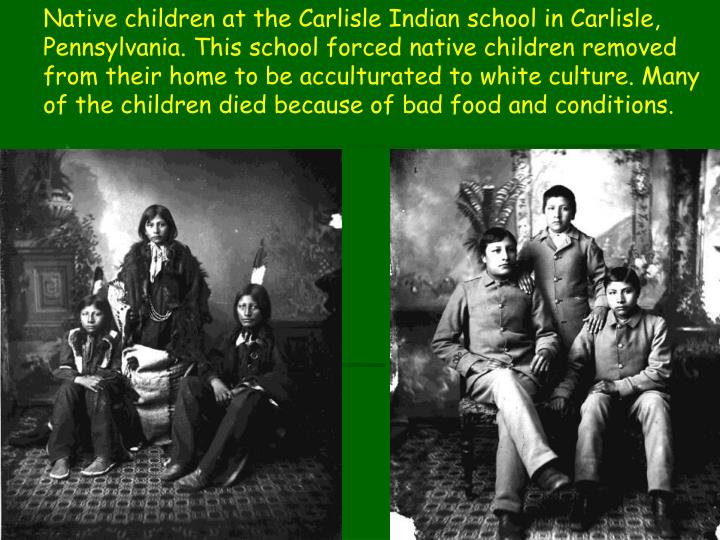 Native children at the Carlisle Indian school in Carlisle, Pennsylvania. This school forced native children removed from their home to be acculturated to white culture. Many of the children died because of bad food and conditions.