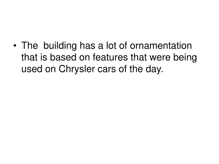 The  building has a lot of ornamentation that is based on features that were being used on Chrysler cars of the day.