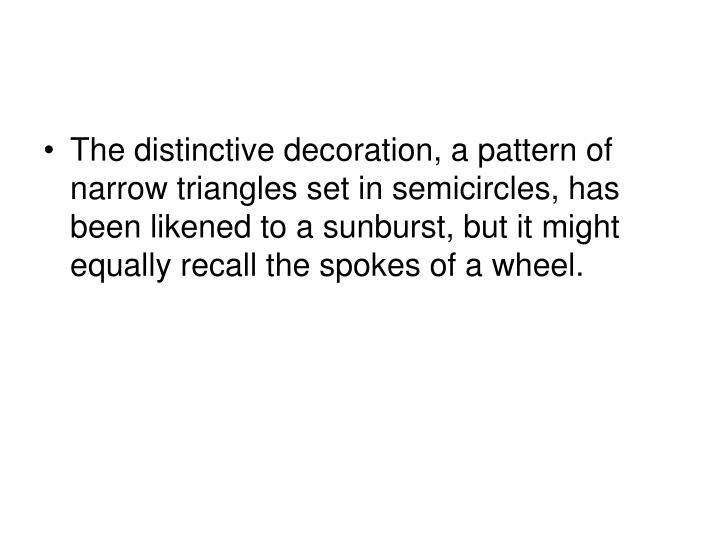The distinctive decoration, a pattern of narrow triangles set in semicircles, has been likened to a sunburst, but it might equally recall the spokes of a wheel.