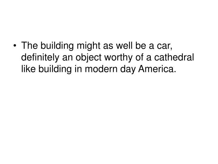 The building might as well be a car, definitely an object worthy of a cathedral like building in modern day America.