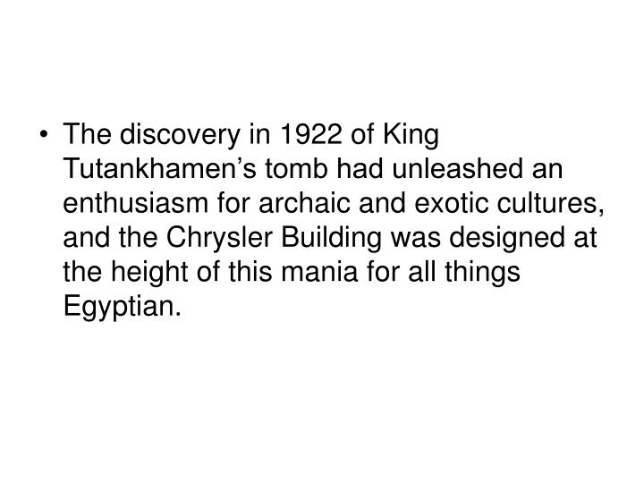 The discovery in 1922 of King Tutankhamen's tomb had unleashed an enthusiasm for archaic and exotic cultures, and the Chrysler Building was designed at the height of this mania for all things Egyptian.