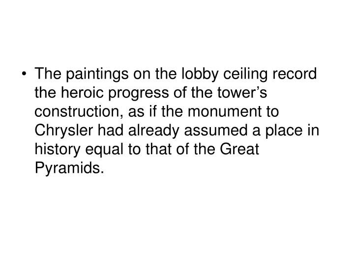 The paintings on the lobby ceiling record the heroic progress of the tower's construction, as if the monument to Chrysler had already assumed a place in history equal to that of the Great Pyramids.