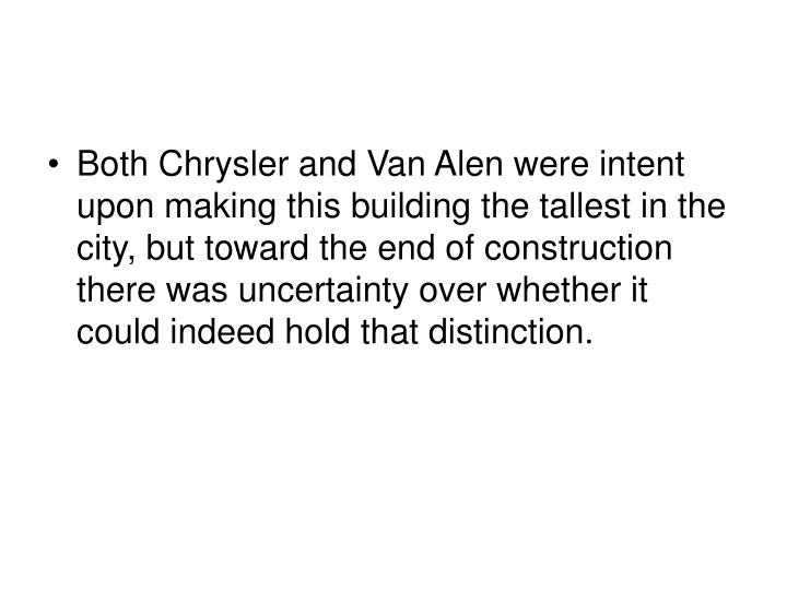 Both Chrysler and Van Alen were intent upon making this building the tallest in the city, but toward the end of construction there was uncertainty over whether it could indeed hold that distinction.