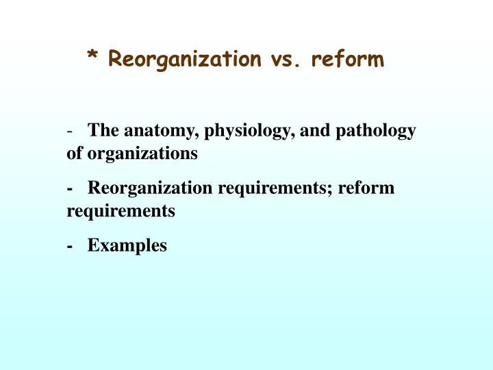* Reorganization vs. reform