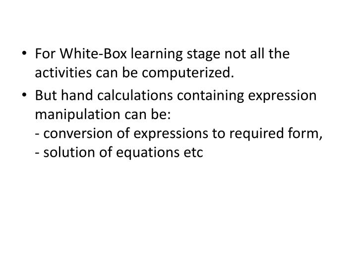 For White-Box learning stage not all the activities can be computerized.