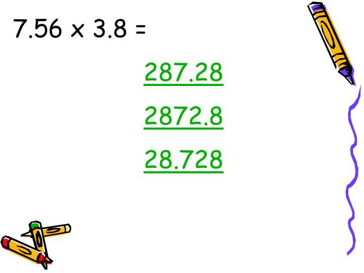7.56 x 3.8 =