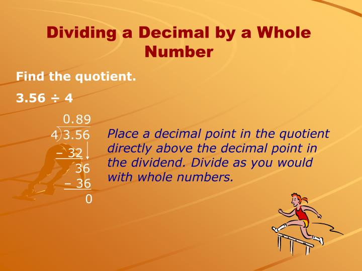 Place a decimal point in the quotient directly above the decimal point in the dividend. Divide as you would with whole numbers.