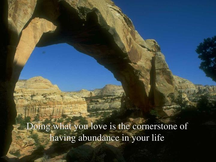 Doing what you love is the cornerstone of having abundance in your life
