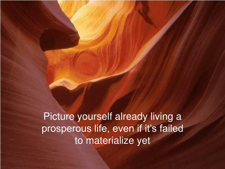 Picture yourself already living a prosperous life, even if it's failed to materialize yet