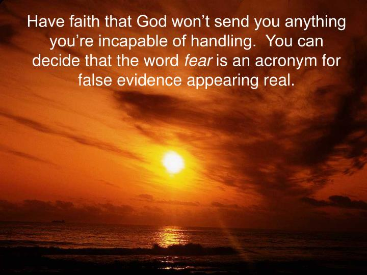 Have faith that God won't send you anything you're incapable of handling.  You can decide that the word