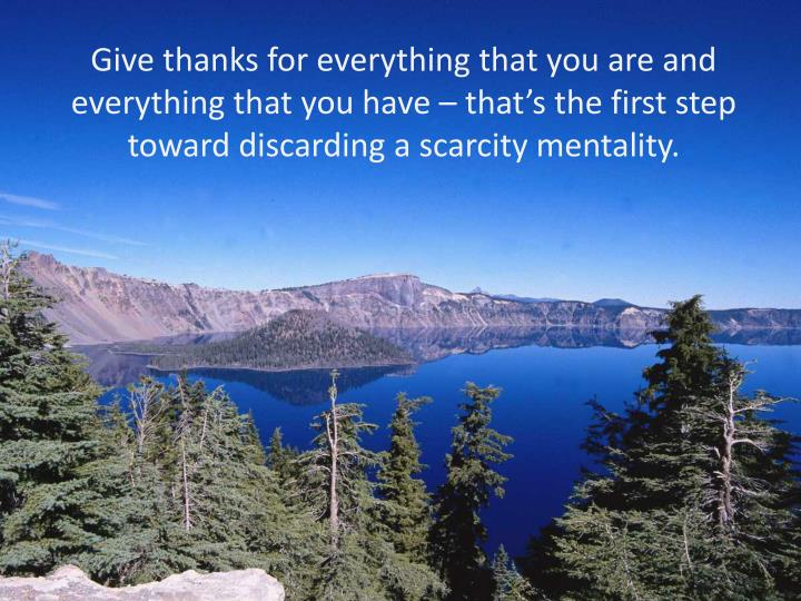 Give thanks for everything that you are and everything that you have – that's the first step toward discarding a scarcity mentality.