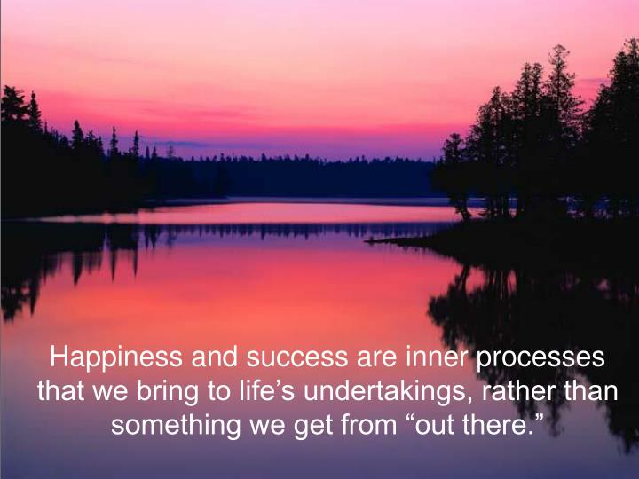"Happiness and success are inner processes that we bring to life's undertakings, rather than something we get from ""out there."""
