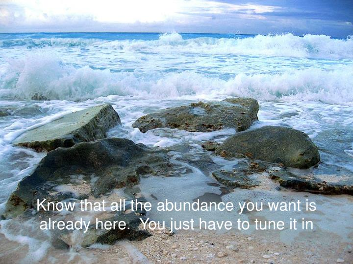 Know that all the abundance you want is already here.  You just have to tune it in