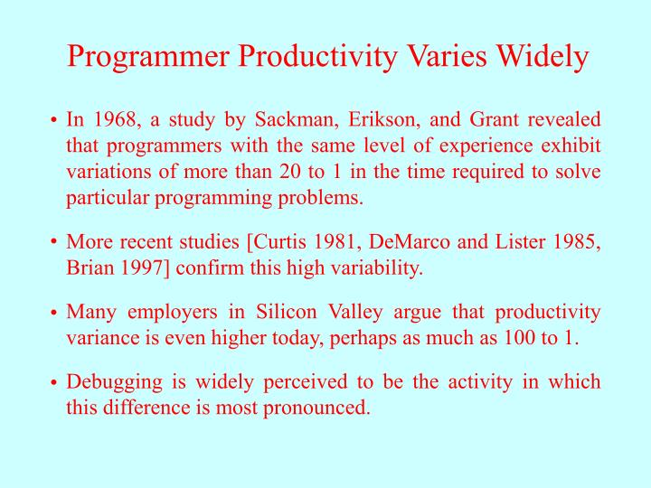In 1968, a study by Sackman, Erikson, and Grant revealed that programmers with the same level of experience exhibit variations of more than 20 to 1 in the time required to solve particular programming problems.