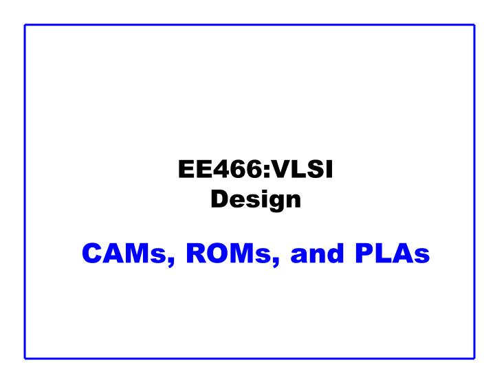Ee466 vlsi design cams roms and plas
