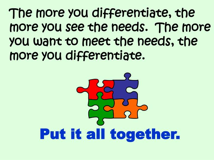 The more you differentiate, the more you see the needs.  The more you want to meet the needs, the more you differentiate.