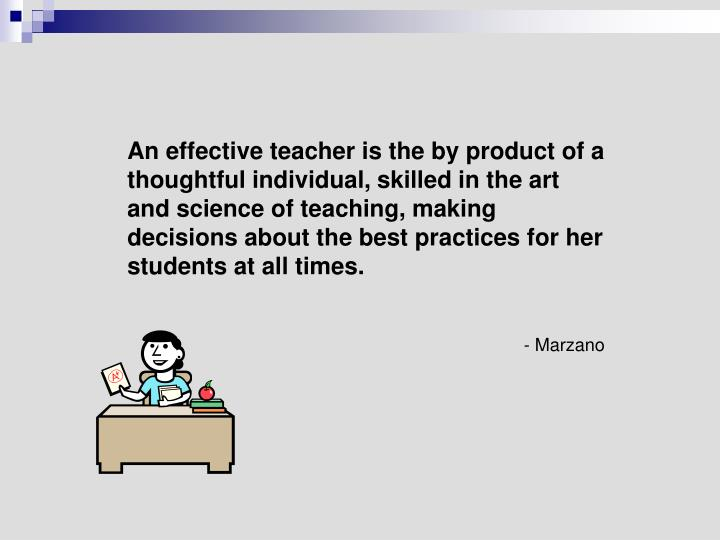 An effective teacher is the by product of a thoughtful individual, skilled in the art and science of teaching, making decisions about the best practices for her students at all times.