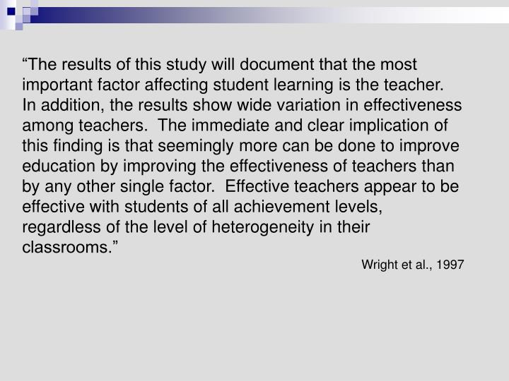 """The results of this study will document that the most important factor affecting student learning is the teacher.  In addition, the results show wide variation in effectiveness among teachers.  The immediate and clear implication of this finding is that seemingly more can be done to improve education by improving the effectiveness of teachers than by any other single factor.  Effective teachers appear to be effective with students of all achievement levels, regardless of the level of heterogeneity in their classrooms."""