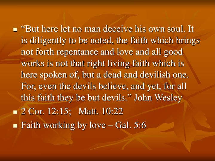 """But here let no man deceive his own soul. It is diligently to be noted, the faith which brings not forth repentance and love and all good works is not that right living faith which is here spoken of, but a dead and devilish one. For, even the devils believe, and yet, for all this faith they be but devils."" John Wesley"