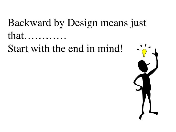 Backward by Design means just that…………