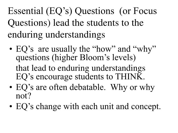 Essential (EQ's) Questions  (or Focus Questions) lead the students to the enduring understandings