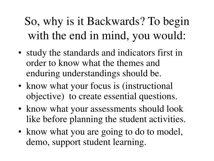 So, why is it Backwards? To begin with the end in mind, you would: